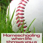 Homeschooling When Life Throws You A Curve Ball