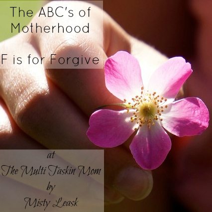 The ABC's of Motherhood ~ F is for Forgiveness