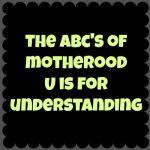 The ABC's of Motherhood – U is for Understanding