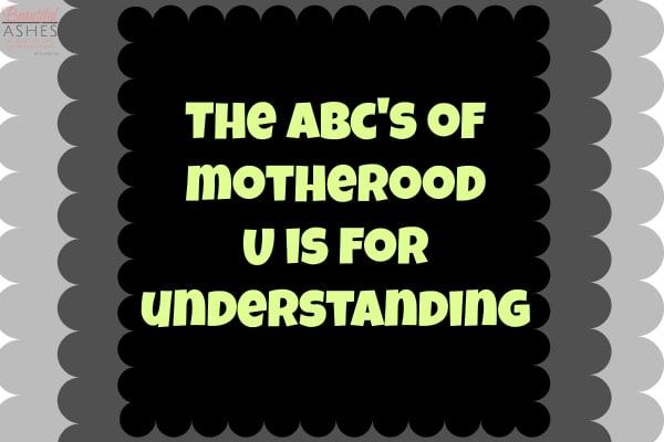 The ABC's of Motherhood – U is for Understanding
