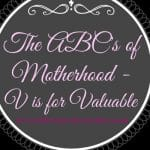 The ABC's of Motherhood ~ V is for Valuable