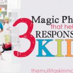 3 Magic Phrases that Help Grow Responsible Kids