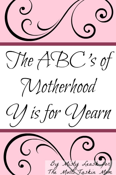 The ABC's of Motherhood – Y is for Yearn