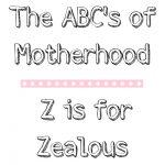 The ABC's of Motherhood – Z is for Zealous