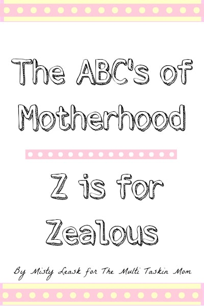 The ABC's of Motherhood - Z is for Zealous