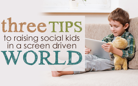 Three Tips to Raising Social Kids in a Screen Driven World