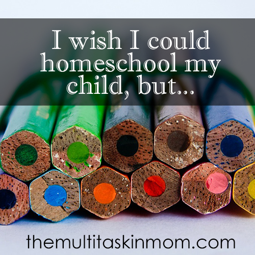 I wish I could homeschool my child but