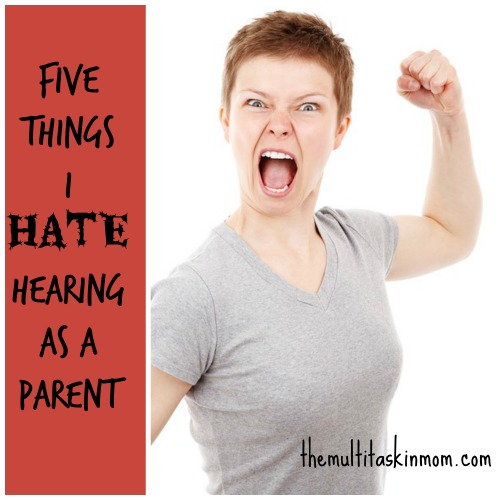 5 things I hate hearing as a parent!