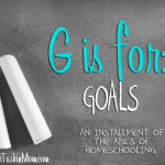 The ABC's of Homeschooling: G is for Goals