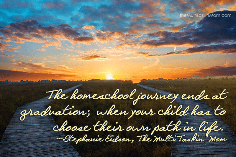 The homeschool journey ends at graduation; when your child has to choose their own path in life. ~Stephanie Eidson, The Multi Taskin' Mom