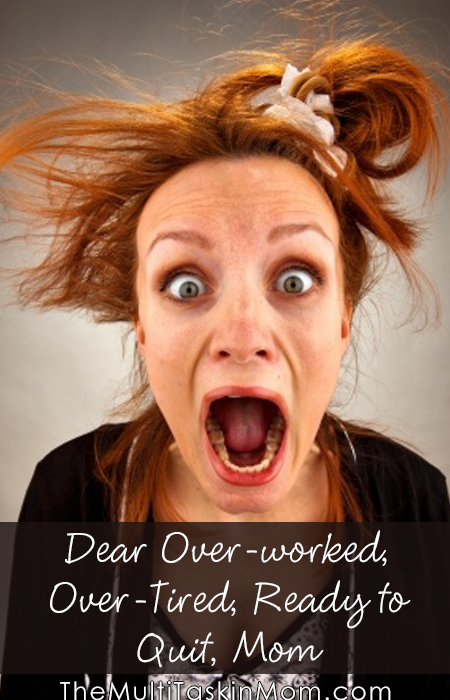Dear Over-worked, Over-Tired, Ready to Quit, Mom