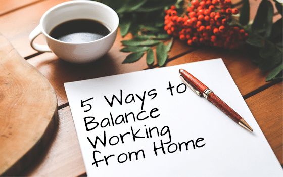 5 Ways to Balance Working from Home