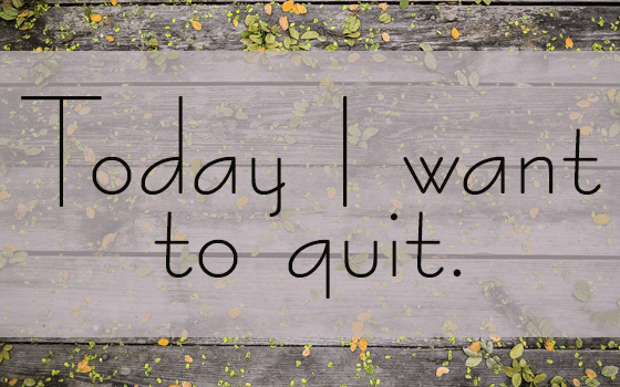 Today I Want to Quit