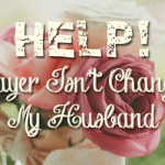 Help! Prayer Isn't Changing My Husband