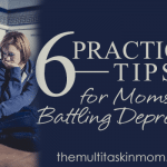 6 Practical Tips for Moms Battling Depression