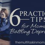 6 Practical Tips for Moms Battling Depression