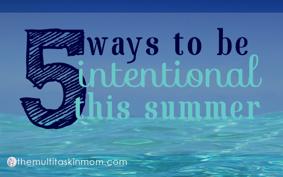 5 Ways to be Intentional With Your Summer