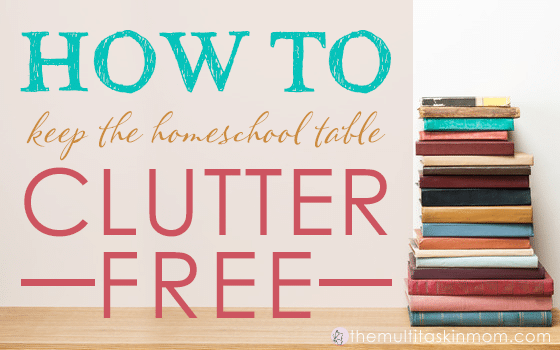 How to Keep the Homeschool Table Clutter Free