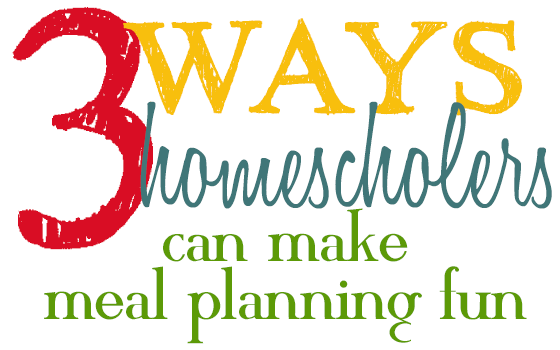 3 Ways Homeschoolers Make Meal Planning Fun