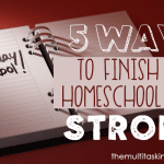 5 Ways to Finish Your Homeschool Year Strong